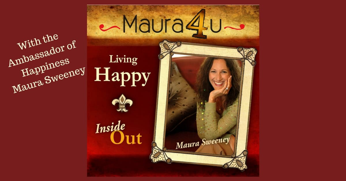 Living Happy Inside Out with the Ambassador of Happiness, Maura Sweeney